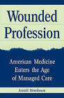 Wounded Profession: American Medicine Enters the Age of Managed Care by Arnold Birenbaum (Hardback, 2002)