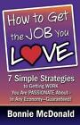 How to Get the Job You Love: 7 Simple Strategies to Getting Work You Are Passionate About-In Any Economy-Guaranteed! by Bonnie McDonald (Paperback / softback, 2013)