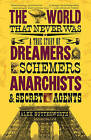 The World That Never Was: A True Story of Dreamers, Schemers, Anarchists and Secret Agents by Alex Butterworth (Paperback / softback, 2011)