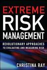 Extreme Risk Management: Revolutionary Approaches to Evaluating and Measuring Risk by Christina I. Ray (Hardback, 2010)