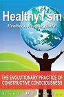 Healthyism - Healthy I, Healthy World!: The Evolutionary Practice of Constructive Consciousness or How To Improve YOUR Life and Save OUR World by Gary Drisdelle (Paperback, 2010)