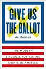 Give Us the Ballot: The Modern Struggle for Voting Rights in America by Ari Berman (Hardback, 2015)