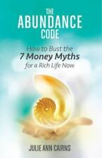 The Abundance Code : How to Bust the 7 Money Myths for a Rich Life Now by...
