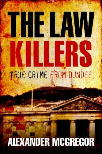 The Law Killers: True Crime from Dundee By Alexander McGregor. 9781845020552