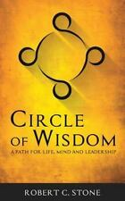 Circle of Wisdom : A Path for Life, Mind and Leadership by Robert C. Stone...