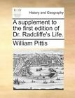 a Supplement to The First Edition of Dr. Radcliffe's Life. by William Pittis