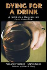 Dying for a Drink : A Pastor and a Physician Talk about Alcoholism by...
