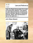 Unto the Right Honourable the Lords of Council and Session, the Petition of John Stewart-Schaw of Greenock, and Sir Michael Stewart of Blackhall Baronet, Father and Administrator in Law to His Said Son, ... by John Shaw-Stewart (Paperback / softback, 2010)