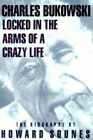 Locked in the Arms of a Crazy Life: Biography of Charles Bukowski by Howard Sounes (Hardback, 1998)