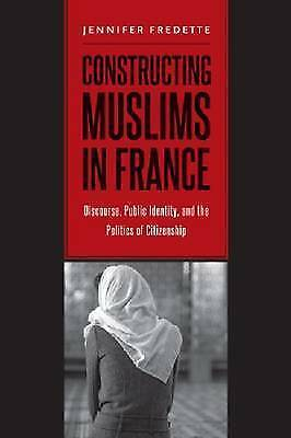 1 of 1 - Constructing Muslims in France: Discourse, Public Identity, and the Politics of