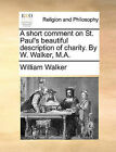 A Short Comment on St. Paul's Beautiful Description of Charity. by W. Walker, M.A. by William Walker (Paperback / softback, 2010)