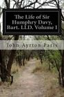 The Life of Sir Humphry Davy, Bart. LLD. Volume I by John Ayrton Paris (Paperback / softback, 2014)