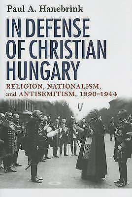 In Defense of Christian Hungary: Religion, Nationalism, and Antisemitism, 1890-1