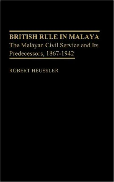 British Rule In Malaya: The Malayan Civil Service And Its Predecessors, 186...