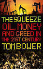 The Squeeze: Oil Money and Greed in the 21st Century by Tom Bower (Hardback, 2009)