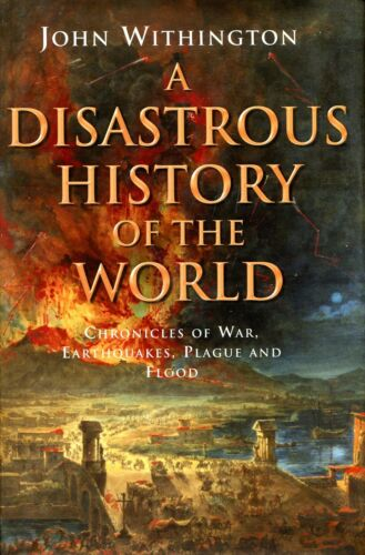1 of 1 - Withington, John A DISASTROUS HISTORY OF THE WORLD : CHRONICLES OF WAR, EARTHQUA