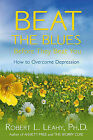 Beat the Blues Before They Beat You: How to Overcome Depression by PhD Robert L Leahy (Hardback)