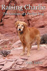 Raising Charlie: The Lessons of a Perfect Dog by John Lichty (Paperback / softback, 2009)