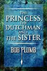 The Princess, the Dutchman, and the Sister by Bob Plumb (Paperback / softback, 2009)
