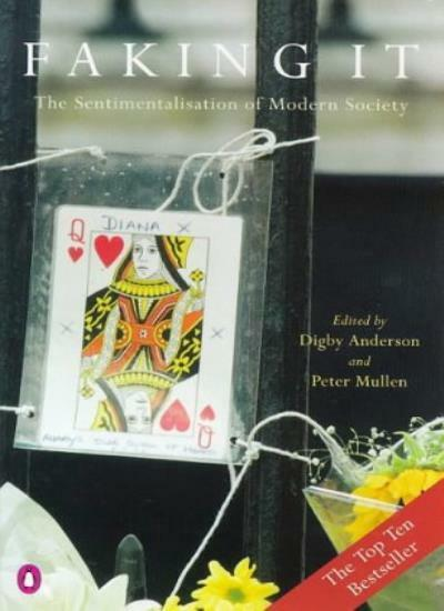 Faking it: Sentimentalization of Modern Society By Digby C. Anderson, Peter Mul
