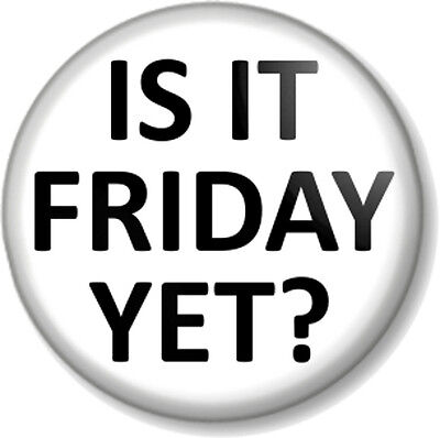 """IS IT FRIDAY YET 25mm 1/"""" Pin Button Badge Weekend Party Novelty Funny Humour"""