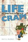 Life Isn't Always Good Sometimes It's Crap 9781463410469 by Ray E. Murray
