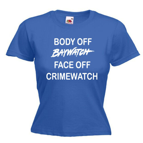 Body Off Baywatch Face Off Crimewatch Ladies Womens Lady Fit T Shirt