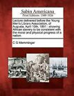 Lecture Delivered Before the Young Men's Library Association, of Augusta, April 10th, 1851: Showing African Slavery to Be Consistent with the Moral and Physical Progress of a Nation. by C G Memminger (Paperback / softback, 2012)