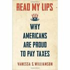 Read My Lips: Why Americans Are Proud to Pay Taxes by Vanessa S. Williamson (Hardback, 2017)