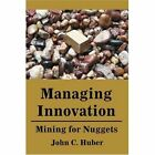 Managing Innovation: Mining for Nuggets by John C Huber (Paperback / softback, 2001)