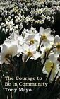 The Courage to Be in Community: A Call for Compassion, Vulnerability, and Authenticity by Tony Mayo (Hardback, 2014)
