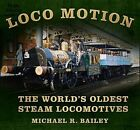 Loco Motion: The World's Oldest Steam Locomotives by Michael Bailey (Hardback, 2014)