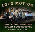 Loco Motion: The World's Oldest Steam Locomotives by Michael Bailey (Hardback, 2014)