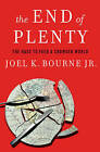 The End of Plenty: The Race to Feed a Crowded World by Joel K. Bourne (Hardback, 2015)