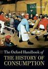 The Oxford Handbook of the History of Consumption by Oxford University Press (Paperback, 2013)