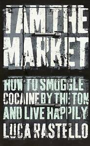 I-am-the-Market-How-to-Smuggle-Cocaine-by-the-Ton-and-Live-Happily-by-Rastello