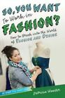 So, You Want to Work in Fashion?: How to Break Into the World of Fashion and Design by Patricia Wooster (Hardback, 2014)
