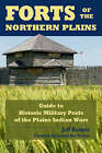 Forts of the Northern Plains: Guide to Historic Military Posts of the Plains Indian Wars by Jeff Barnes (Paperback, 2008)