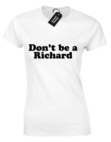 DONT BE A RICHARD LADIES T SHIRT FUNNY QUALITY DESIGN RUDE GIFT COMEDY JOKE TOP