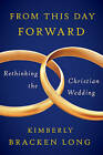 From This Day Forward - Rethinking the Christian Wedding by Kimberly Bracken Long (Paperback, 2017)