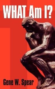 What-Am-I-Paperback-by-Spear-Gene-W-ISBN-13-9781602661974-Free-P-amp-P-in-th