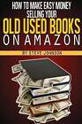 How to Make Easy Money Selling Your Old Used Books on Amazon by Steve Johnson (Paperback / softback, 2013)