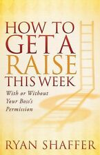 How to Get a Raise This Week : With or Without Your Boss's Permission by Ryan...