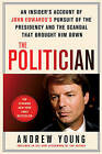 The Politician: An Insider's Account of John Edward's Pursuit of the Presidency and the Scandal That Brought Him Down by Andrew Young (Paperback / softback, 2010)