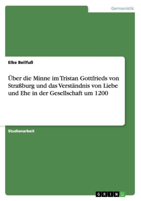 Über die Minne im Tristan Gottfrieds von Straßburg und das Verständnis von...