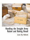 Handling the Straight Army Ration and Baking Bread by Lucius Roy Holbrook (Paperback / softback, 2010)