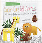 Super-Cute Felt Animals: 35 Delightfully Dainty Projects to Stitch by Laura Howard (Paperback, 2013)