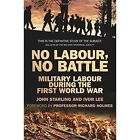 No Labour, No Battle: Military Labour during the First World War by Ivor Lee, John Starling (Paperback, 2014)