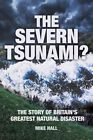 The Severn Tsunami? The Story of Britain's Greatest Natural Disaster by Mike Hall (Paperback, 2013)