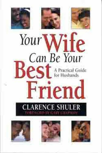 Your Wife Can Be Your Best Friend: A Practical Guide for Husbands Shuler, Dr. C